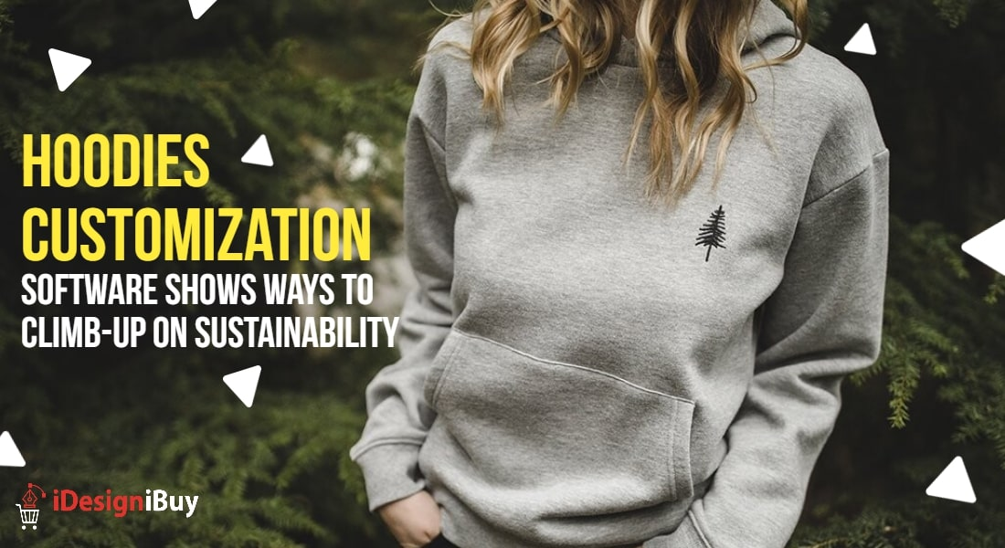 Hoodies Customization Software Shows Ways to Climb-up on Sustainability