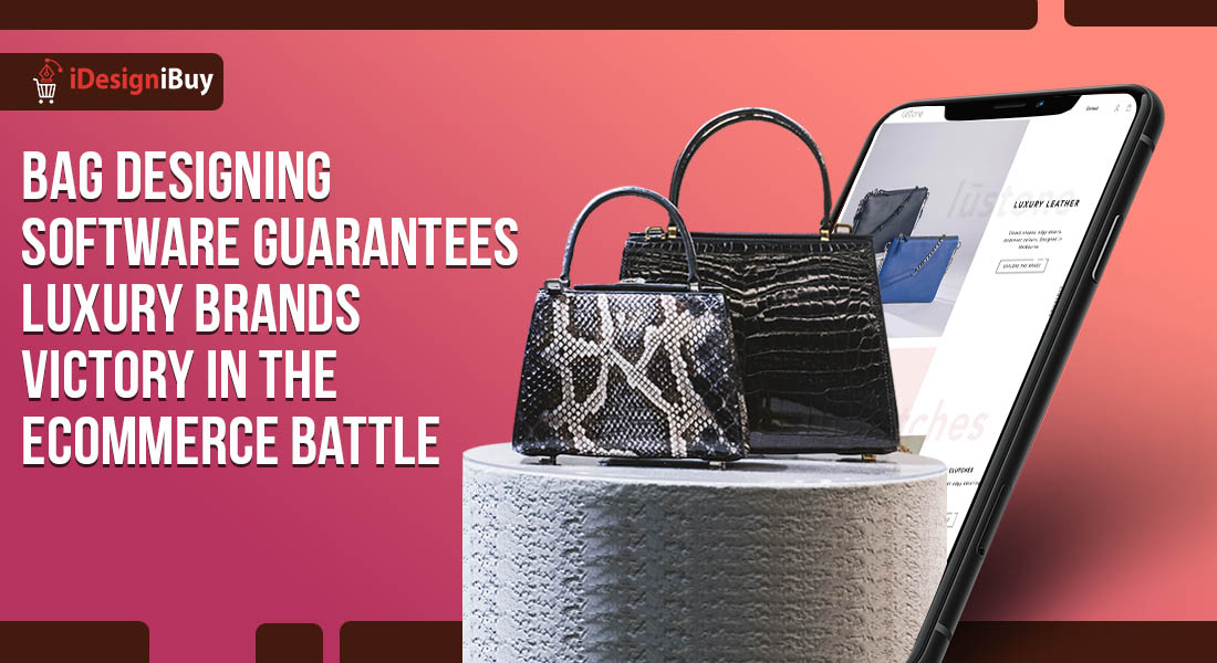 Bag Designing Software Guarantees Luxury Brands Victory in the Ecommerce Battle