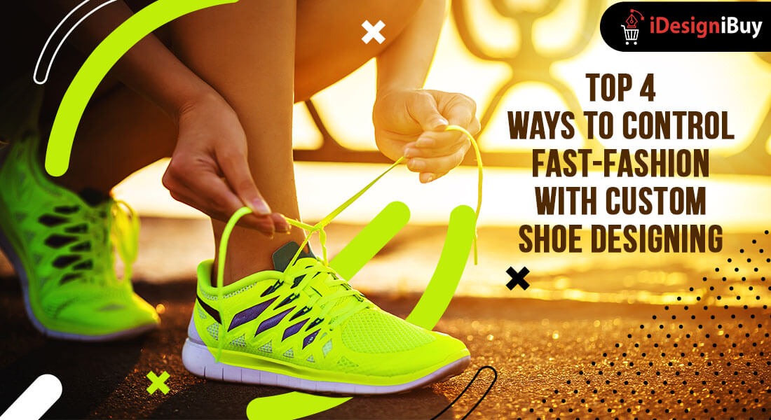Top 4 Ways to Control Fast-Fashion with Custom Shoe Designing (2)