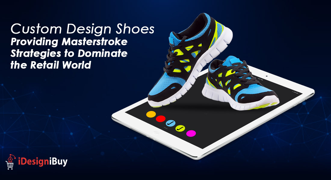 Custom Design Shoes Providing Masterstroke Strategies to Dominate the Retail World