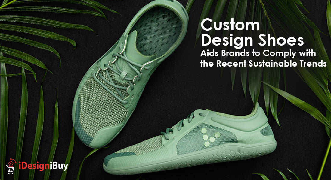 Custom Design Shoes Aids Brands to Comply with the Recent Sustainable Trends