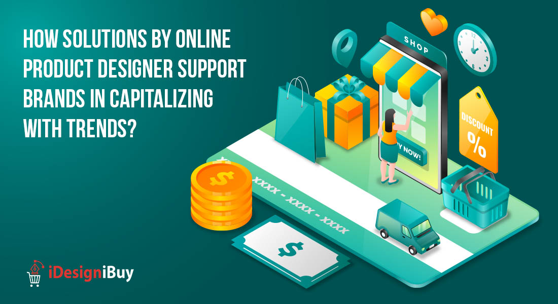 How Solutions by Online Product Designer Support Brands in Capitalizing with Trends?